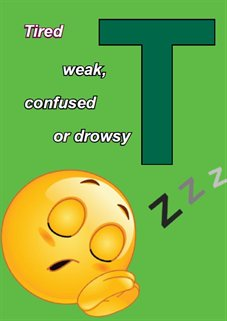 T - Tired, weak, confused or drowsy